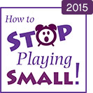 How to Stop Playing Small 2015